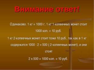 Внимание ответ! Одинаково. 1 кг = 1000 г, 1 кг 1-копеечных монет стоит 1000 к