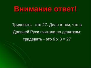 Внимание ответ! Тридевять - это 27. Дело в том, что в Древней Руси считали по