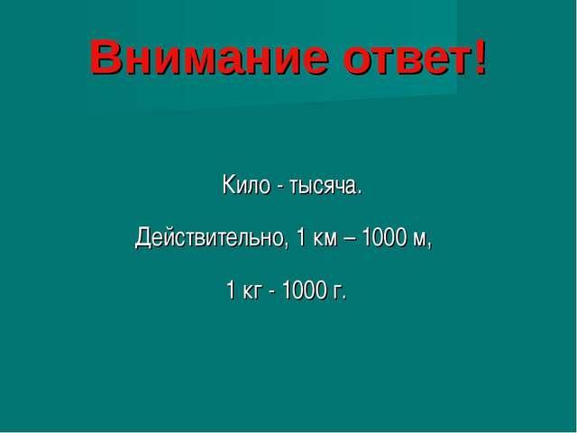 Внимание ответ! Кило - тысяча. Действительно, 1 км – 1000 м, 1 кг - 1000 г.