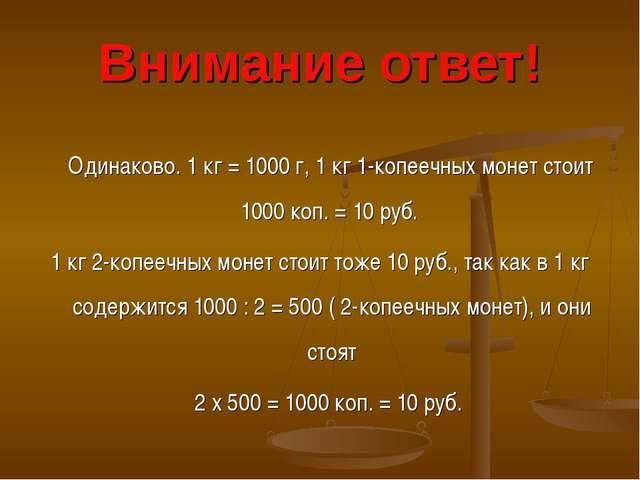 Внимание ответ! Одинаково. 1 кг = 1000 г, 1 кг 1-копеечных монет стоит 1000 к...