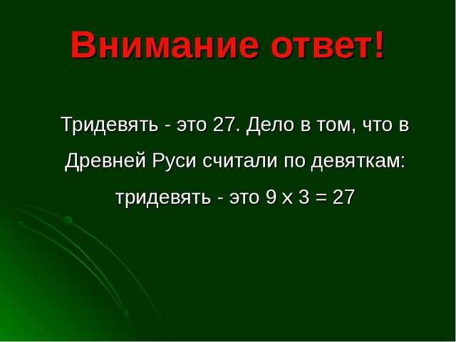 Внимание ответ! Тридевять - это 27. Дело в том, что в Древней Руси считали по...
