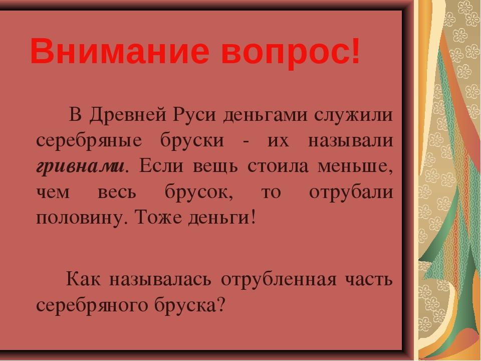 Внимание вопрос! В Древней Руси деньгами служили серебряные бруски - их наз...