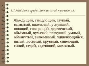 III.Найдите среди данных слов причастия: Жаждущий, танцующий, глупый, вымытый