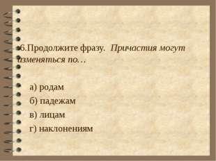 6.Продолжите фразу. Причастия могут изменяться по… а) родам б) падежам в) ли