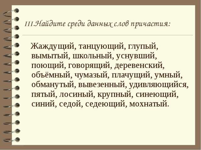 III.Найдите среди данных слов причастия: Жаждущий, танцующий, глупый, вымытый...