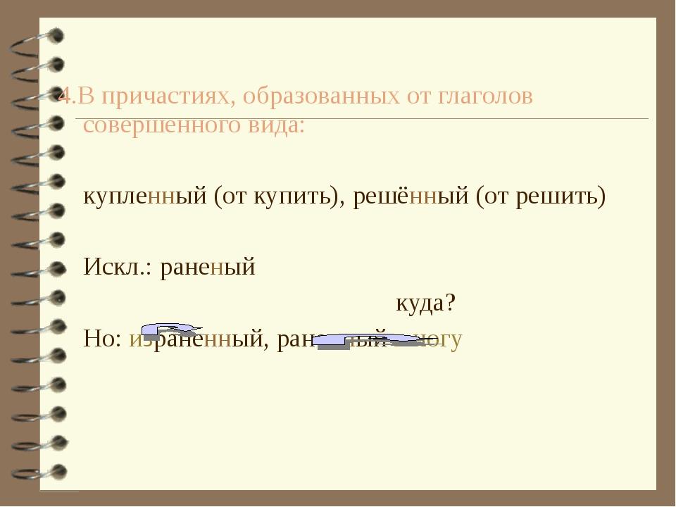 4.В причастиях, образованных от глаголов совершенного вида:  купленный (от...