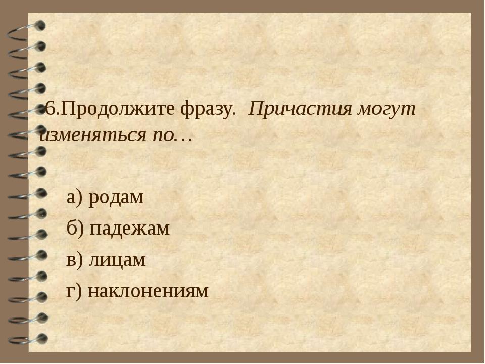 6.Продолжите фразу. Причастия могут изменяться по… а) родам б) падежам в) ли...