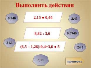 проверка 2,15 ● 0,44 8,82 : 3,6 (6,5 – 1,26):0,4+3,6 ● 5 0,946 0,0946 2,45 24