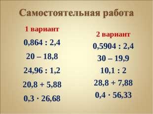1 вариант 0,864 : 2,4 20 – 18,8 24,96 : 1,2 20,8 + 5,88 0,3 · 26,68 2 вариант