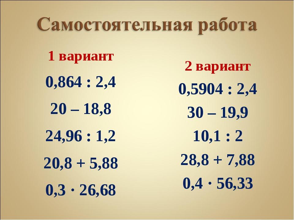 1 вариант 0,864 : 2,4 20 – 18,8 24,96 : 1,2 20,8 + 5,88 0,3 · 26,68 2 вариант...