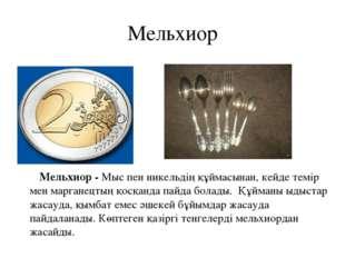 Мельхиор Мельхиор - Мыс пен никельдің құймасынан, кейде темір мен марганецтың