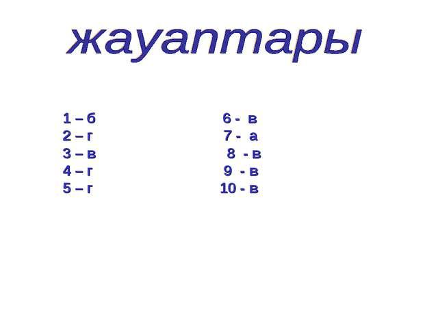 1 – б 6 - в 2 – г 7 - а 3 – в 8 - в 4 – г 9 - в 5 – г 10 - в