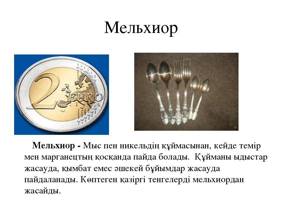 Мельхиор Мельхиор - Мыс пен никельдің құймасынан, кейде темір мен марганецтың...