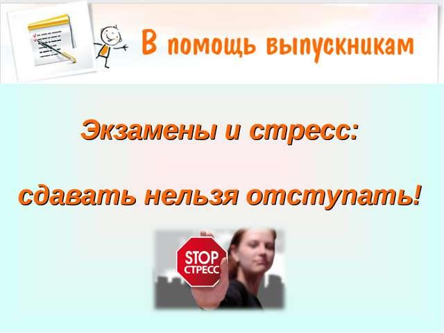 Экзамены и стресс: сдавать нельзя отступать!