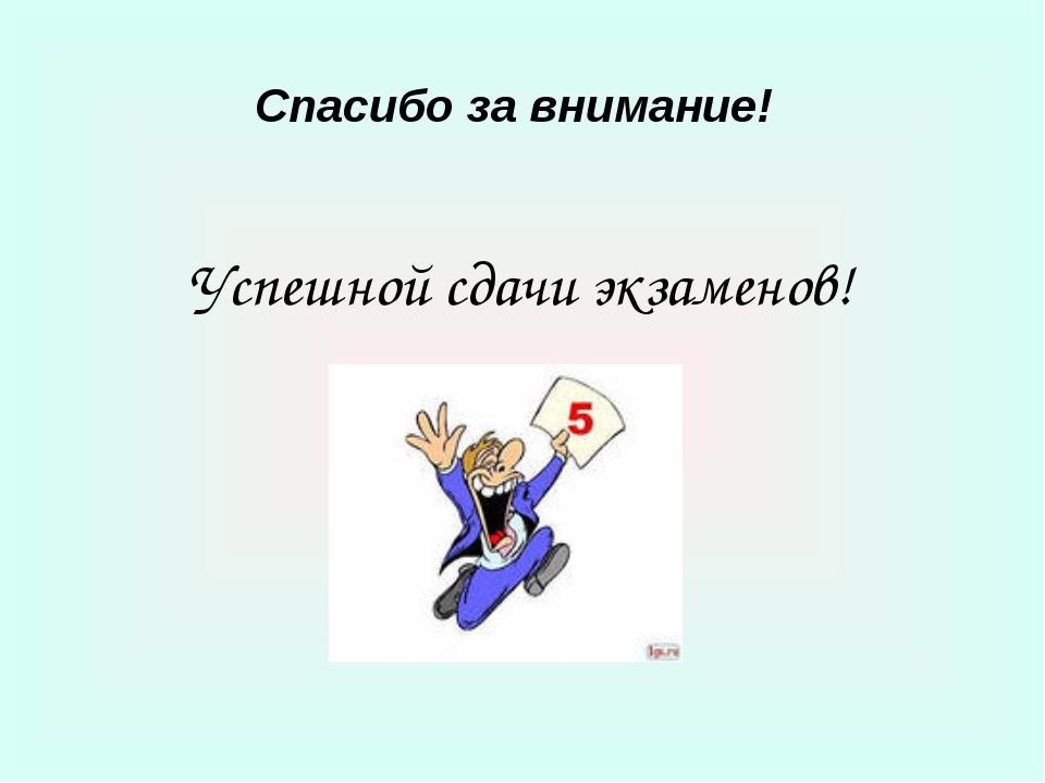 Спасибо за внимание! Успешной сдачи экзаменов!