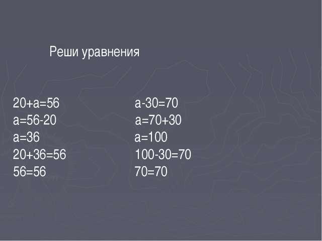 Реши уравнения 20+а=56 а-30=70 а=56-20 а=70+30 а=36 а=100 20+36=56 100-30=70...