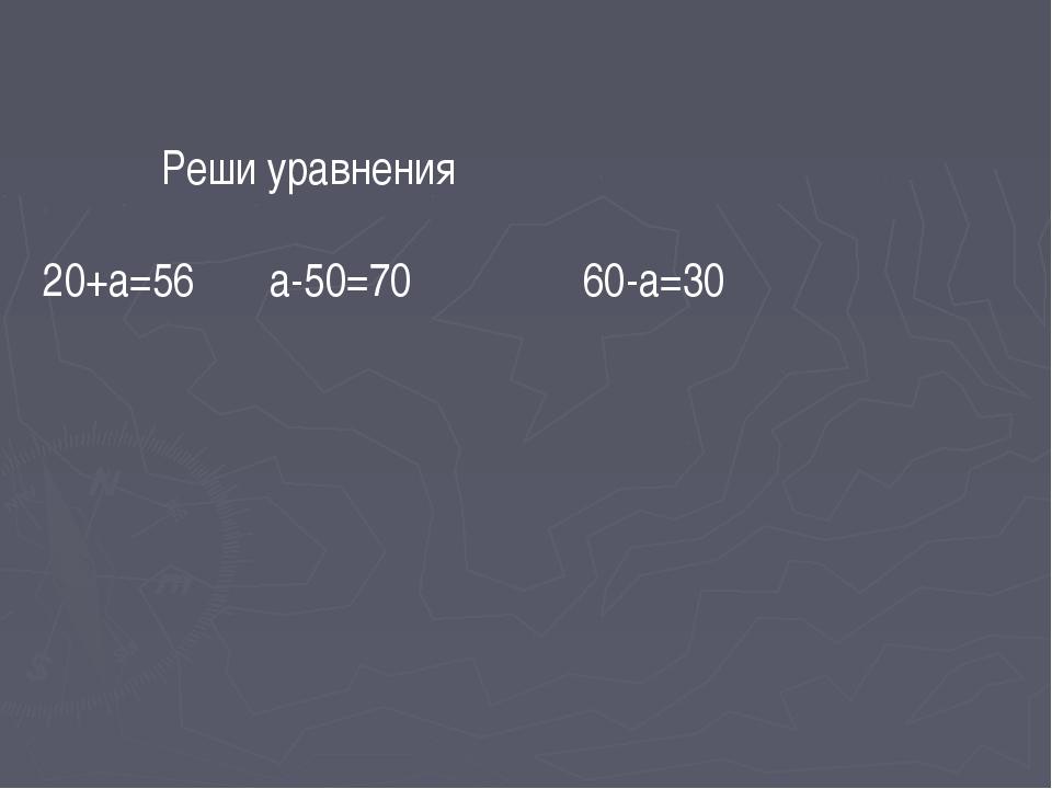 Реши уравнения 20+а=56 а-50=70 60-а=30