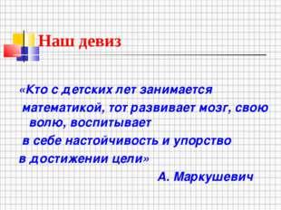Наш девиз «Кто с детских лет занимается математикой, тот развивает мозг, свою
