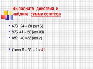 Выполните действия и найдите сумму остатков 678 : 24 = 28 (ост 6) 976 :41 = 2