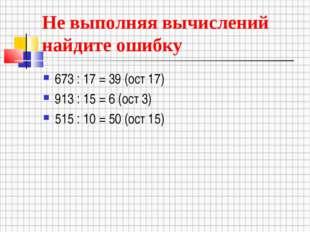 Не выполняя вычислений найдите ошибку 673 : 17 = 39 (ост 17) 913 : 15 = 6 (ос
