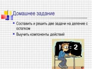 Домашнее задание Составить и решить две задачи на деление с остатком Выучить