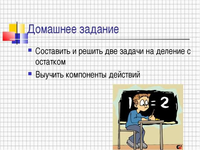 Домашнее задание Составить и решить две задачи на деление с остатком Выучить...