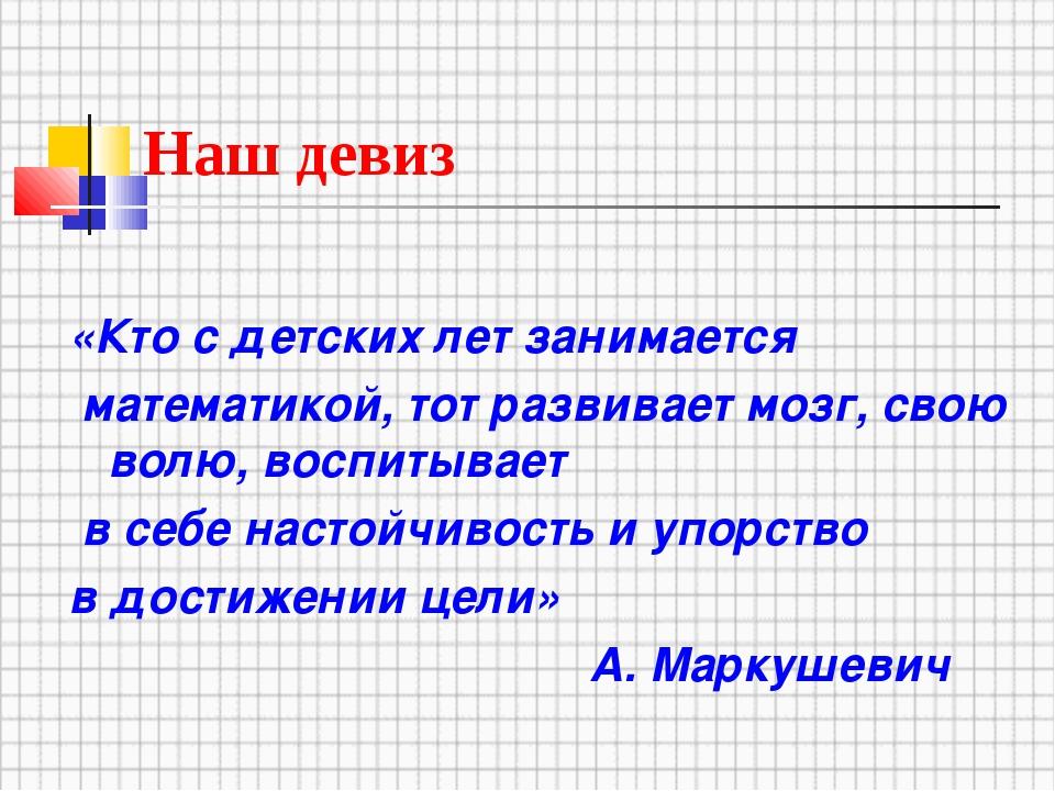 Наш девиз «Кто с детских лет занимается математикой, тот развивает мозг, свою...