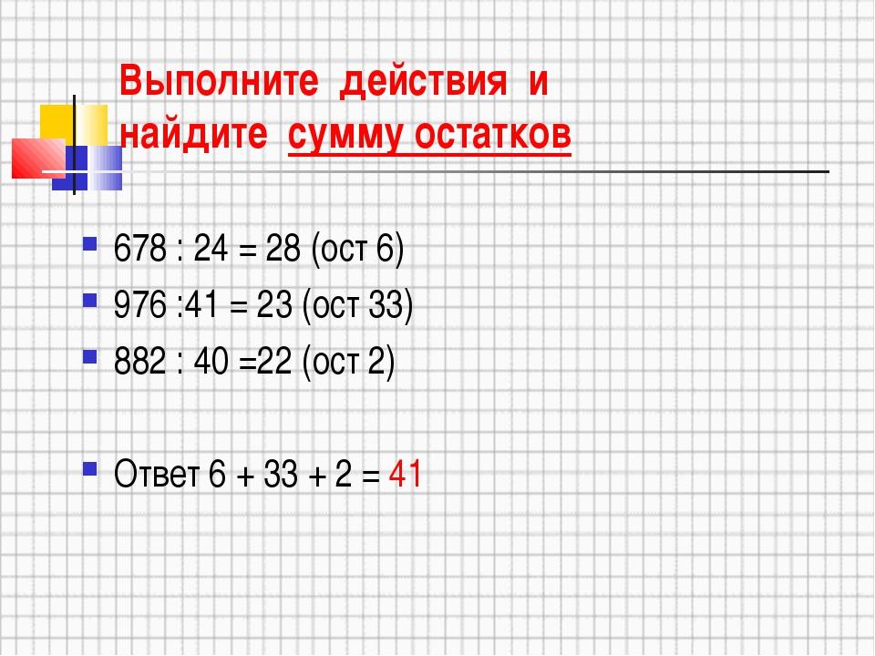 Выполните действия и найдите сумму остатков 678 : 24 = 28 (ост 6) 976 :41 = 2...