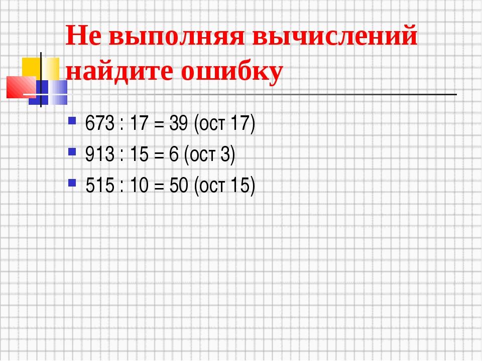 Не выполняя вычислений найдите ошибку 673 : 17 = 39 (ост 17) 913 : 15 = 6 (ос...