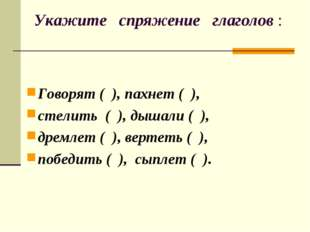Укажите спряжение глаголов : Говорят ( ), пахнет ( ), стелить ( ), дышали ( )