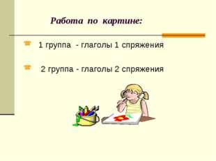 Работа по картине: 1 группа - глаголы 1 спряжения 2 группа - глаголы 2 спряж