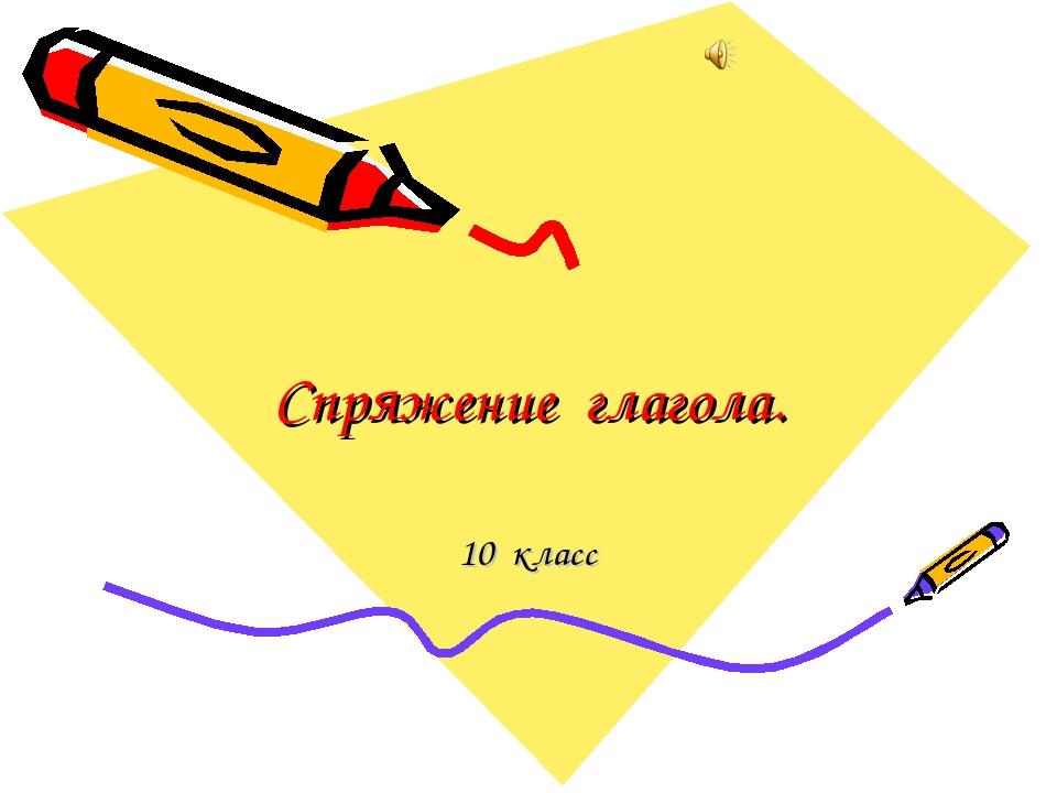 Спряжение глагола. 10 класс