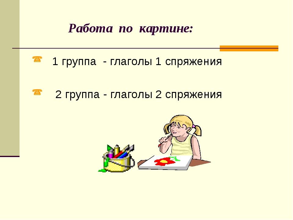 Работа по картине: 1 группа - глаголы 1 спряжения 2 группа - глаголы 2 спряж...