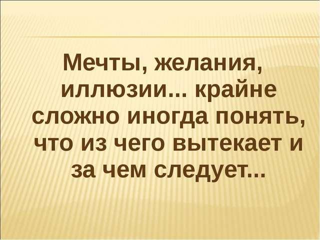 Мечты, желания, иллюзии... крайне сложно иногда понять, что из чего вытекает...