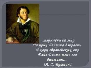 ...изумлённый мир На урну Байрона взирает, И хору европейских лир Близ Данте