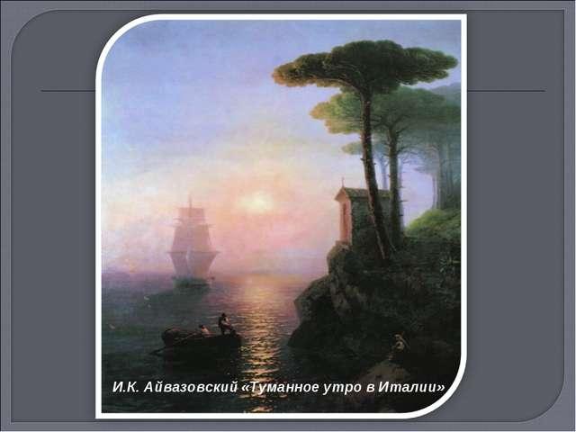 И.К. Айвазовский «Туманное утро в Италии»