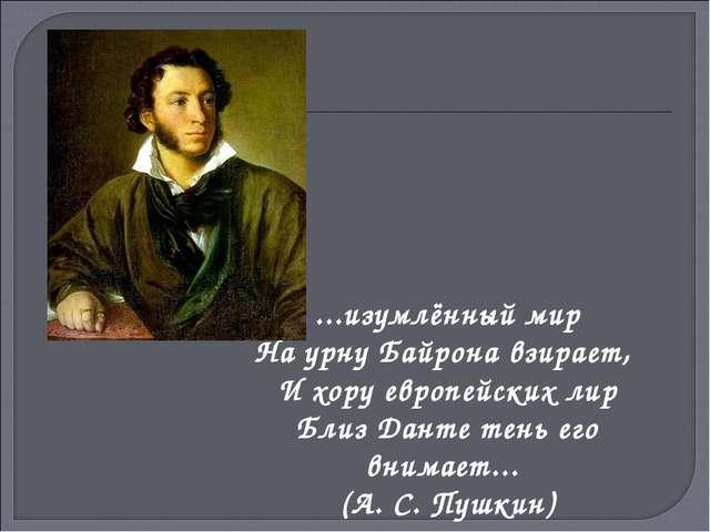 ...изумлённый мир На урну Байрона взирает, И хору европейских лир Близ Данте...