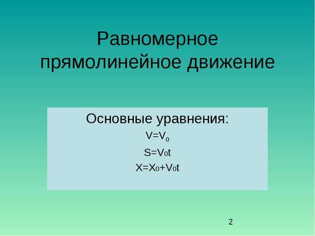 Равномерное прямолинейное движение Основные уравнения: V=V0 S=V0t X=X0+V0t