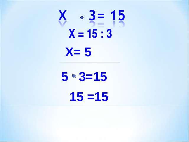 Х = 15 : 3 Х= 5 5 3=15 15 =15