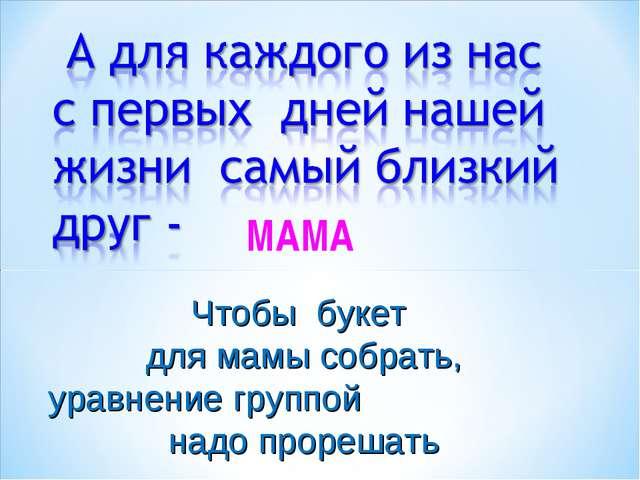 МАМА Чтобы букет для мамы собрать, уравнение группой надо прорешать