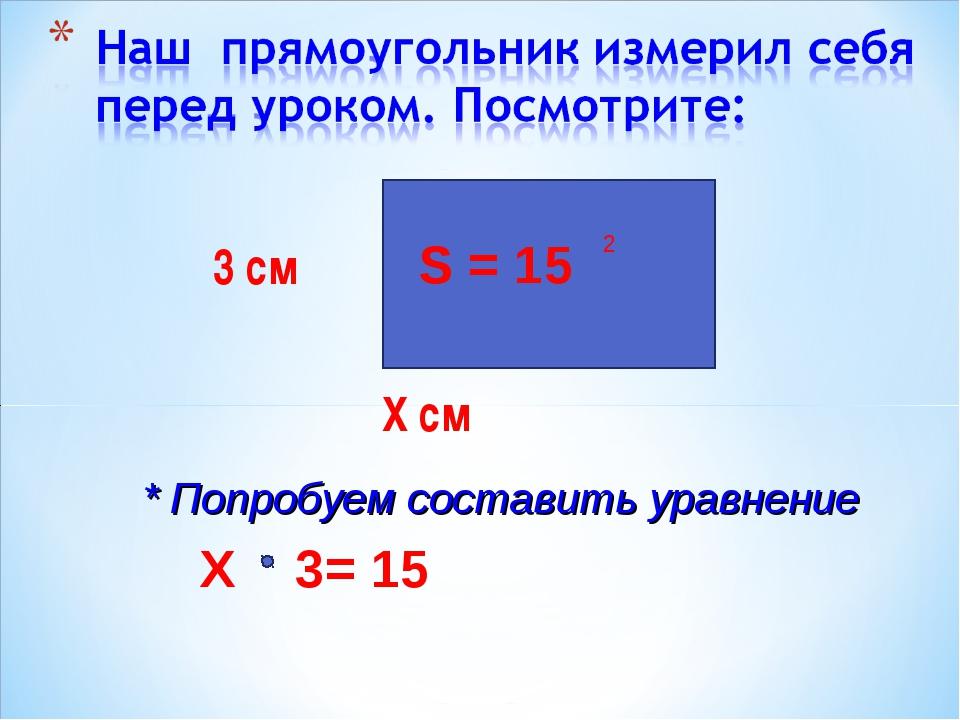 3 см Х см 2 S = 15 * Попробуем составить уравнение Х 3= 15