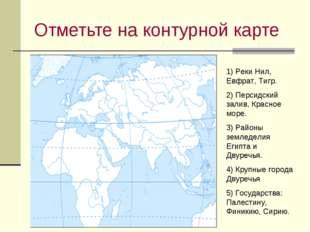 Отметьте на контурной карте 1) Реки Нил, Евфрат, Тигр. 2) Персидский залив, К
