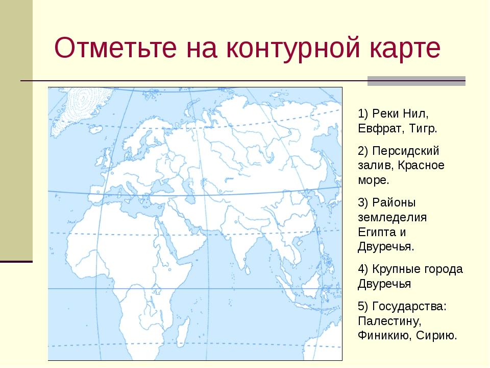 Отметьте на контурной карте 1) Реки Нил, Евфрат, Тигр. 2) Персидский залив, К...