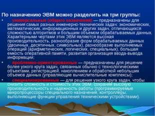 По назначению ЭВМ можно разделить на три группы: универсальные (общего назнач