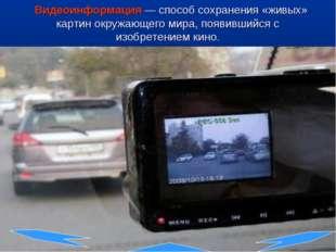 Видеоинформация— способ сохранения «живых» картин окружающего мира, появивш