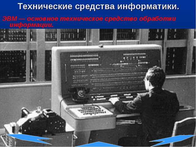 Технические средства информатики. ЭВМ — основное техническое средство обработ...