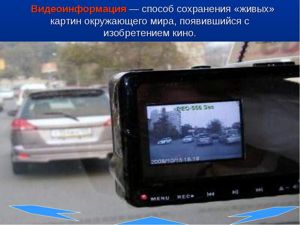 Видеоинформация— способ сохранения «живых» картин окружающего мира, появивш...