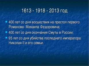 1613 - 1918 - 2013 год 400 лет со дня восшествия на престол первого Романова-