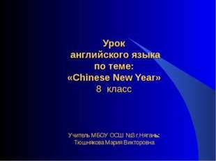 Урок английского языка по теме: «Chinese New Year» 8 класс Учитель МБОУ ОСШ