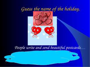 Guess the name of the holiday. St. Valentine's Day – because it is the day of